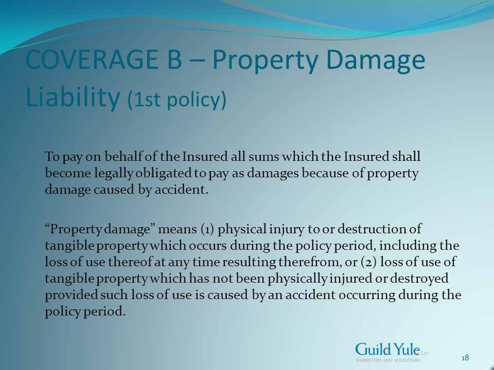 18 COVERAGE B – Property Damage Liability (1st policy) To pay on behalf of the Insured all sums which the Insured shall become legally obligated to pay as damages because of property damage caused by accident.