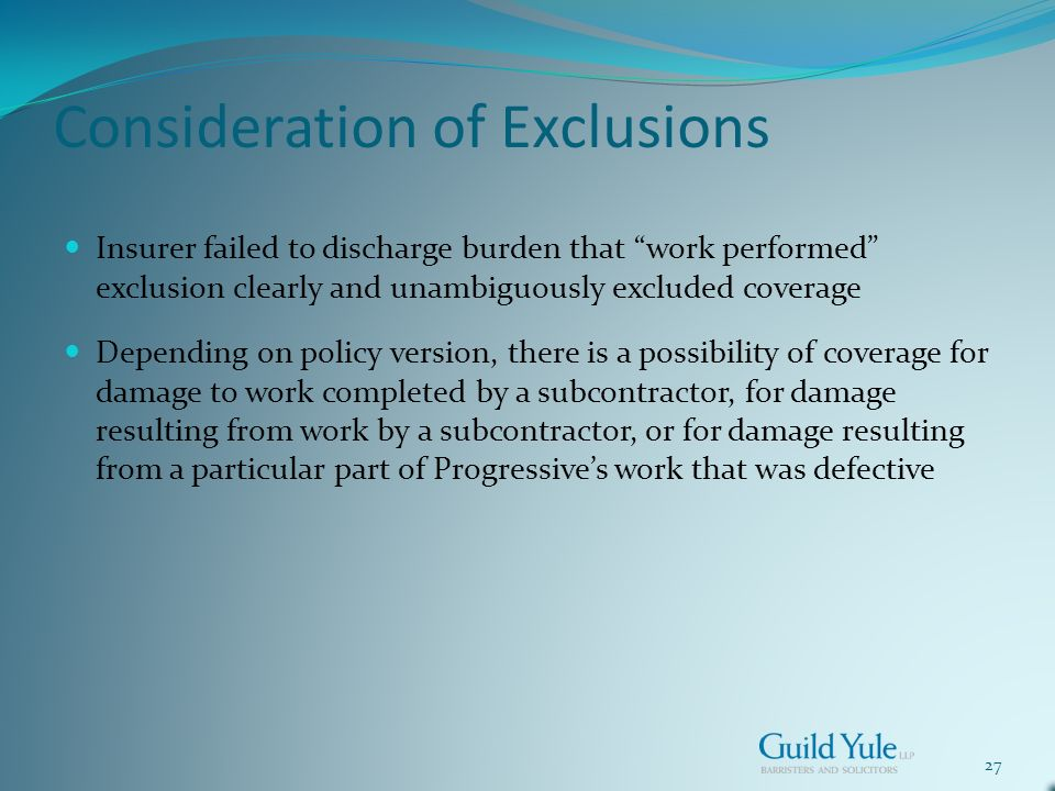 27 Consideration of Exclusions Insurer failed to discharge burden that work performed exclusion clearly and unambiguously excluded coverage Depending on policy version, there is a possibility of coverage for damage to work completed by a subcontractor, for damage resulting from work by a subcontractor, or for damage resulting from a particular part of Progressives work that was defective