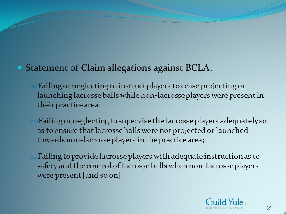 39 Statement of Claim allegations against BCLA: (a) Failing or neglecting to instruct players to cease projecting or launching lacrosse balls while non-lacrosse players were present in their practice area; (b) Failing or neglecting to supervise the lacrosse players adequately so as to ensure that lacrosse balls were not projected or launched towards non-lacrosse players in the practice area; (c) Failing to provide lacrosse players with adequate instruction as to safety and the control of lacrosse balls when non-lacrosse players were present [and so on]