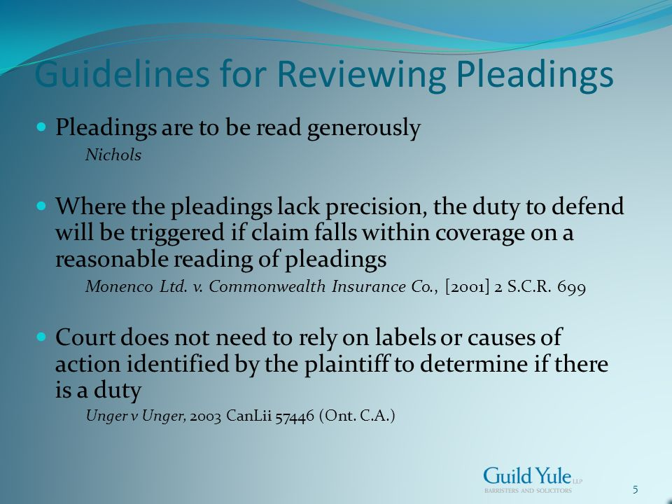 5 Guidelines for Reviewing Pleadings Pleadings are to be read generously Nichols Where the pleadings lack precision, the duty to defend will be triggered if claim falls within coverage on a reasonable reading of pleadings Monenco Ltd.