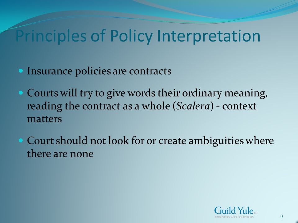 9 Principles of Policy Interpretation Insurance policies are contracts Courts will try to give words their ordinary meaning, reading the contract as a whole (Scalera) - context matters Court should not look for or create ambiguities where there are none