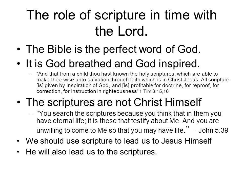 The role of scripture in time with the Lord. The Bible is the perfect word of God. It is God breathed and God inspired. –And that from a child thou ha