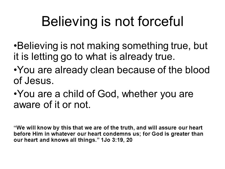 Believing is not forceful Believing is not making something true, but it is letting go to what is already true. You are already clean because of the b