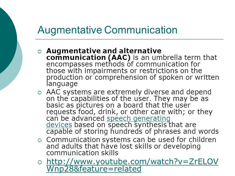Augmentative Communication Augmentative and alternative communication (AAC) is an umbrella term that encompasses methods of communication for those with impairments or restrictions on the production or comprehension of spoken or written language AAC systems are extremely diverse and depend on the capabilities of the user.