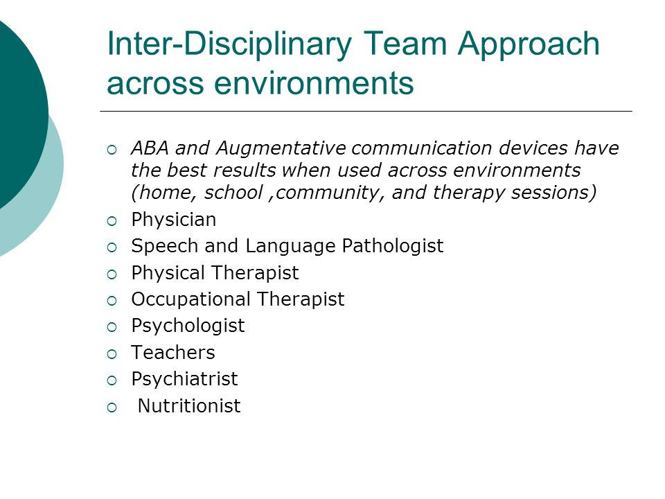 Inter-Disciplinary Team Approach across environments ABA and Augmentative communication devices have the best results when used across environments (home, school,community, and therapy sessions) Physician Speech and Language Pathologist Physical Therapist Occupational Therapist Psychologist Teachers Psychiatrist Nutritionist