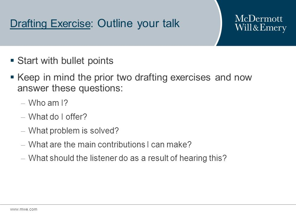 www.mwe.com Drafting Exercise: Outline your talk Start with bullet points Keep in mind the prior two drafting exercises and now answer these questions: – Who am I.