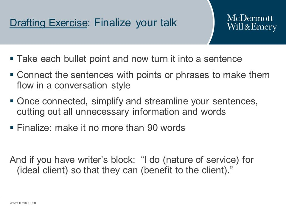 www.mwe.com Drafting Exercise: Finalize your talk Take each bullet point and now turn it into a sentence Connect the sentences with points or phrases to make them flow in a conversation style Once connected, simplify and streamline your sentences, cutting out all unnecessary information and words Finalize: make it no more than 90 words And if you have writers block: I do (nature of service) for (ideal client) so that they can (benefit to the client).