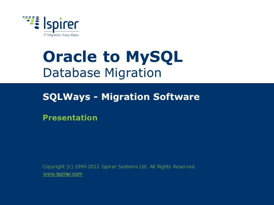www.ispirer.com Oracle to MySQL Database Migration SQLWays - Migration Software Presentation Copyright (c) 1999-2012 Ispirer Systems Ltd.