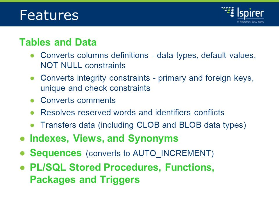 Features Tables and Data Converts columns definitions - data types, default values, NOT NULL constraints Converts integrity constraints - primary and foreign keys, unique and check constraints Converts comments Resolves reserved words and identifiers conflicts Transfers data (including CLOB and BLOB data types) Indexes, Views, and Synonyms Sequences (converts to AUTO_INCREMENT) PL/SQL Stored Procedures, Functions, Packages and Triggers
