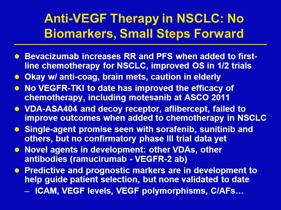 Anti-VEGF Therapy in NSCLC: No Biomarkers, Small Steps Forward Bevacizumab increases RR and PFS when added to first- line chemotherapy for NSCLC, improved OS in 1/2 trials Okay w/ anti-coag, brain mets, caution in elderly No VEGFR-TKI to date has improved the efficacy of chemotherapy, including motesanib at ASCO 2011 VDA-ASA404 and decoy receptor, aflibercept, failed to improve outcomes when added to chemotherapy in NSCLC Single-agent promise seen with sorafenib, sunitinib and others, but no confirmatory phase III trial data yet Novel agents in development: other VDAs, other antibodies (ramucirumab - VEGFR-2 ab) Predictive and prognostic markers are in development to help guide patient selection, but none validated to date –ICAM, VEGF levels, VEGF polymorphisms, C/AFs…