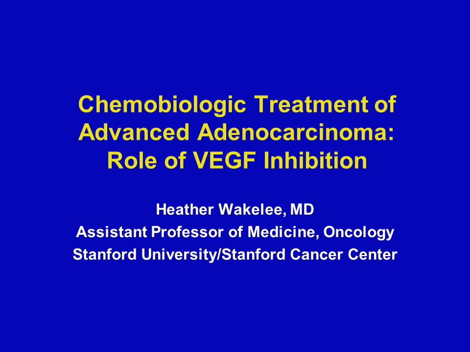 Chemobiologic Treatment of Advanced Adenocarcinoma: Role of VEGF Inhibition Heather Wakelee, MD Assistant Professor of Medicine, Oncology Stanford University/Stanford Cancer Center