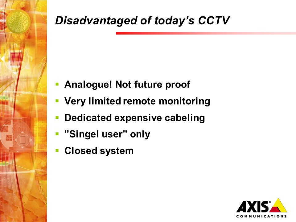 Disadvantaged of todays CCTV Analogue! Not future proof Very limited remote monitoring Dedicated expensive cabeling Singel user only Closed system