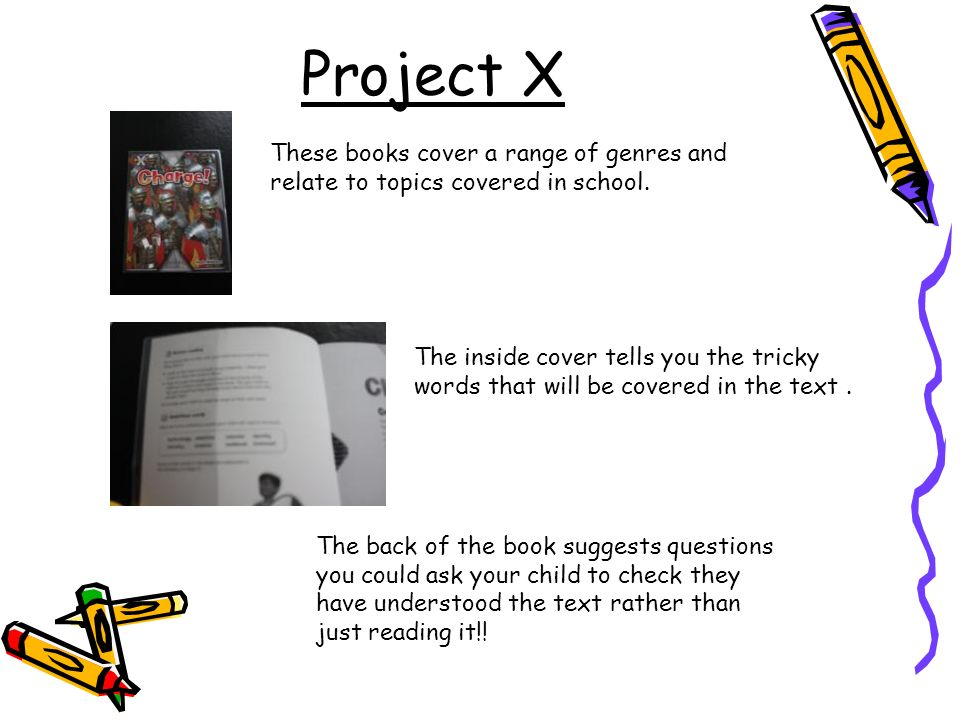 Project X These books cover a range of genres and relate to topics covered in school.