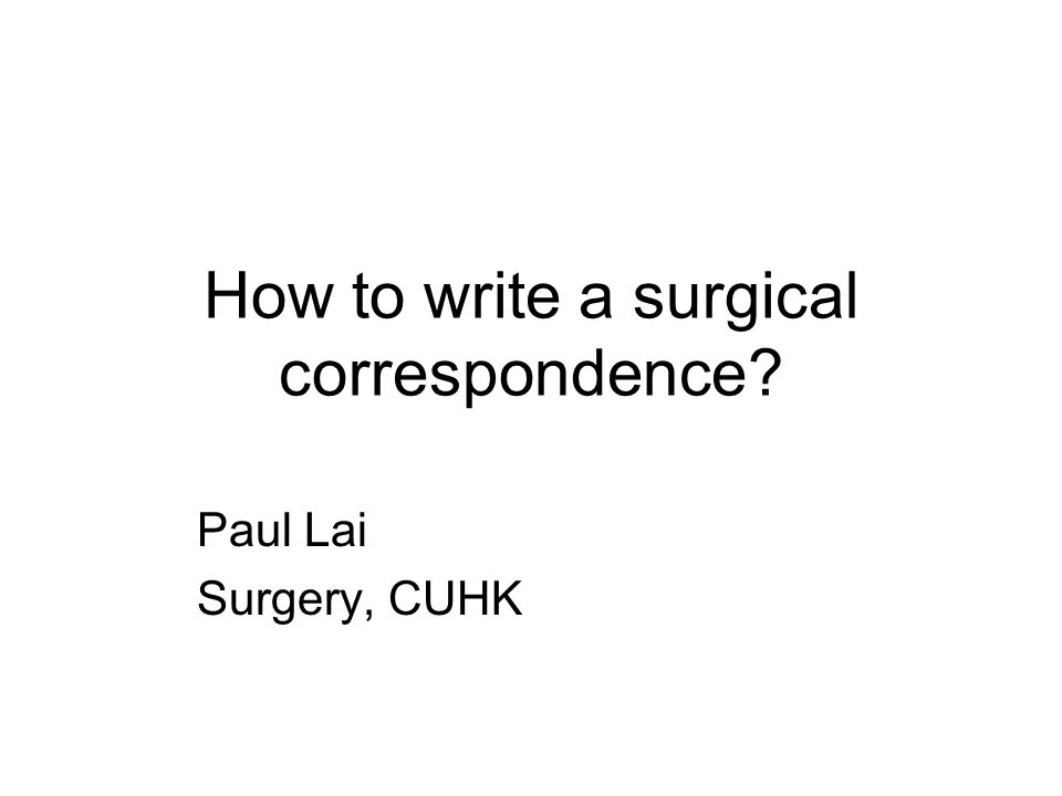 How to write a surgical correspondence? Paul Lai Surgery, CUHK
