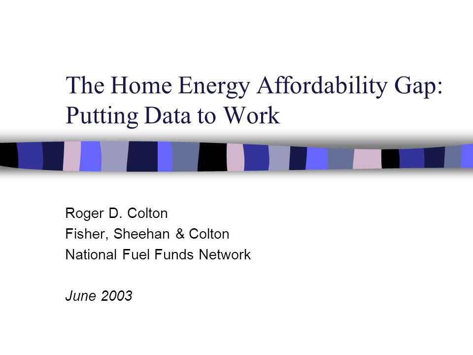 The Home Energy Affordability Gap: Putting Data to Work Roger D.