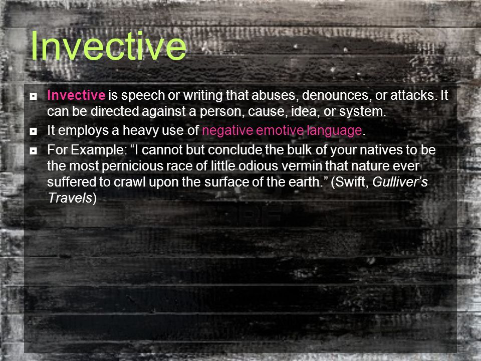 Invective Invective is speech or writing that abuses, denounces, or attacks. It can be directed against a person, cause, idea, or system. It employs a
