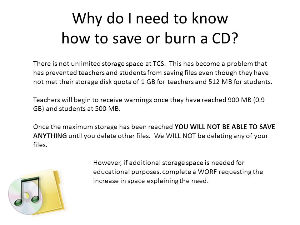 Why do I need to know how to save or burn a CD. There is not unlimited storage space at TCS.