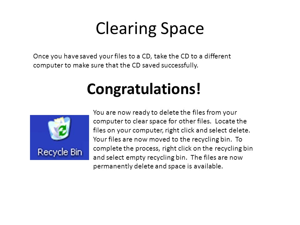 Clearing Space Once you have saved your files to a CD, take the CD to a different computer to make sure that the CD saved successfully.