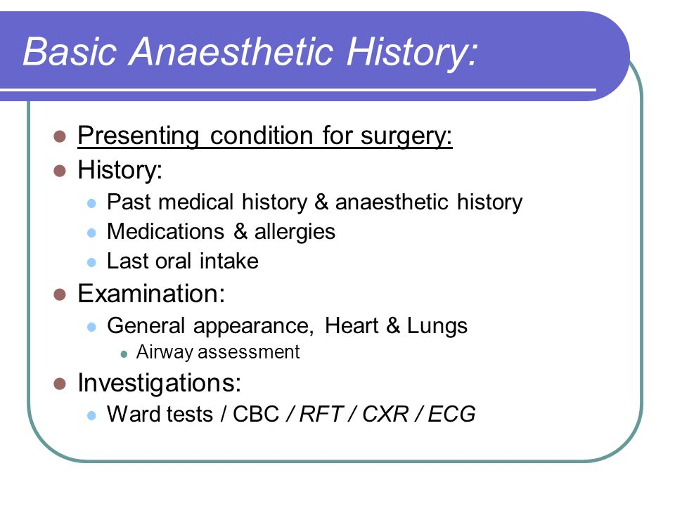 Basic Anaesthetic History: Presenting condition for surgery: History: Past medical history & anaesthetic history Medications & allergies Last oral int