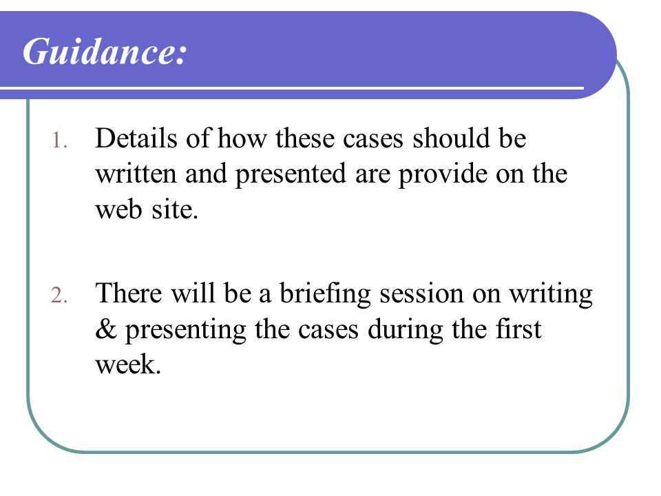 Guidance: 1. Details of how these cases should be written and presented are provide on the web site. 2. There will be a briefing session on writing &