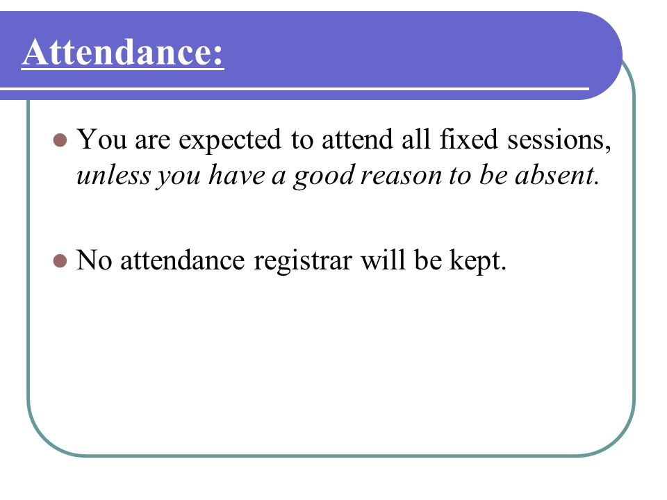 Attendance: You are expected to attend all fixed sessions, unless you have a good reason to be absent. No attendance registrar will be kept.