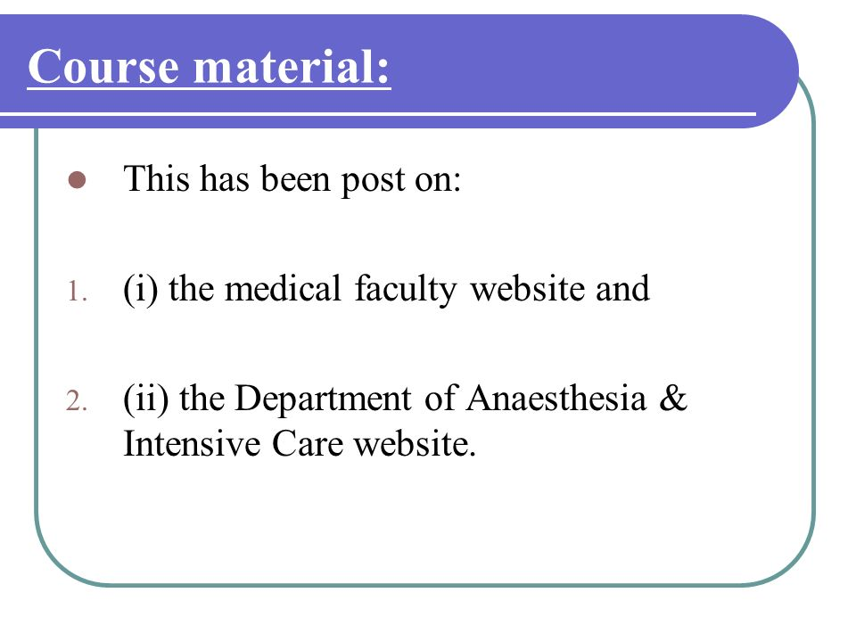Course material: This has been post on: 1. (i) the medical faculty website and 2. (ii) the Department of Anaesthesia & Intensive Care website.