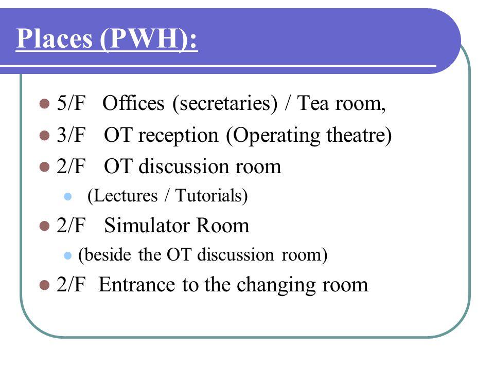 Places (PWH): 5/F Offices (secretaries) / Tea room, 3/F OT reception (Operating theatre) 2/F OT discussion room (Lectures / Tutorials) 2/F Simulator R