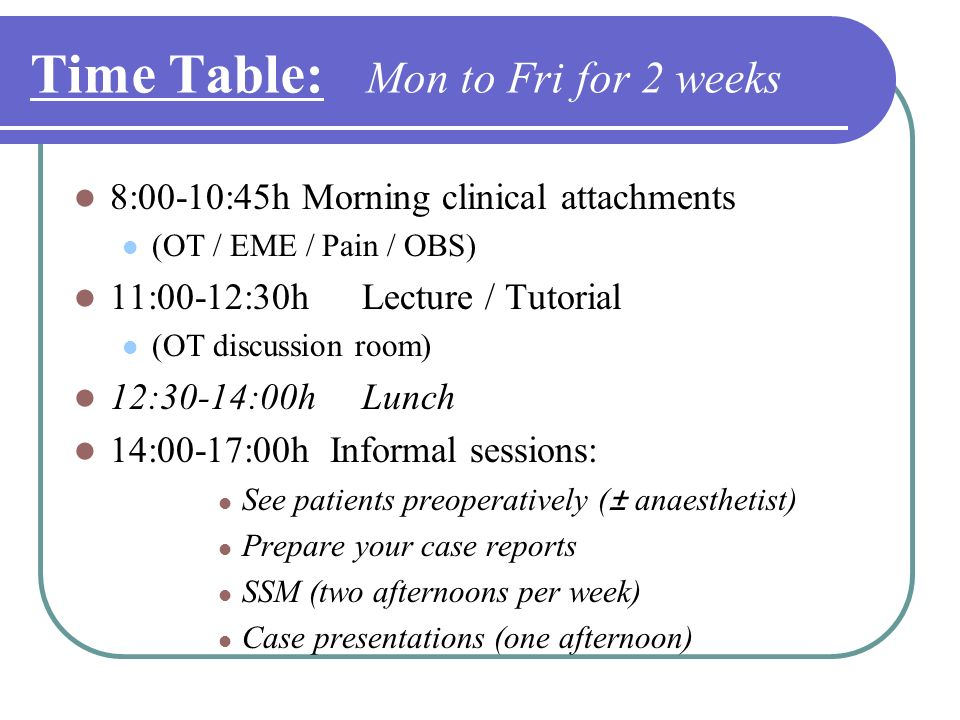 Time Table: Mon to Fri for 2 weeks 8:00-10:45h Morning clinical attachments (OT / EME / Pain / OBS) 11:00-12:30hLecture / Tutorial (OT discussion room