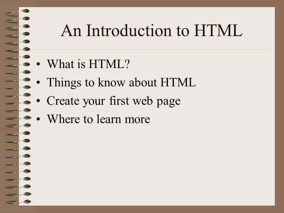 An Introduction to HTML What is HTML? Things to know about HTML Create your first web page Where to learn more