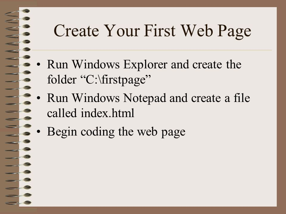 Create Your First Web Page Run Windows Explorer and create the folder C:\firstpage Run Windows Notepad and create a file called index.html Begin coding the web page