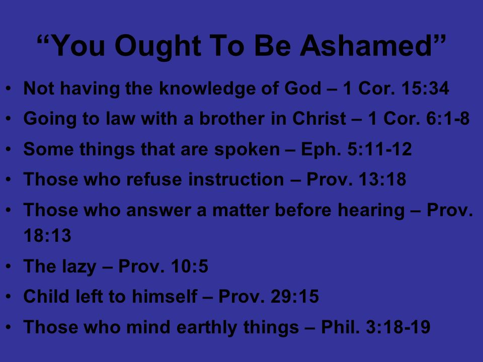 You Ought To Be Ashamed Not having the knowledge of God – 1 Cor. 15:34 Going to law with a brother in Christ – 1 Cor. 6:1-8 Some things that are spoke