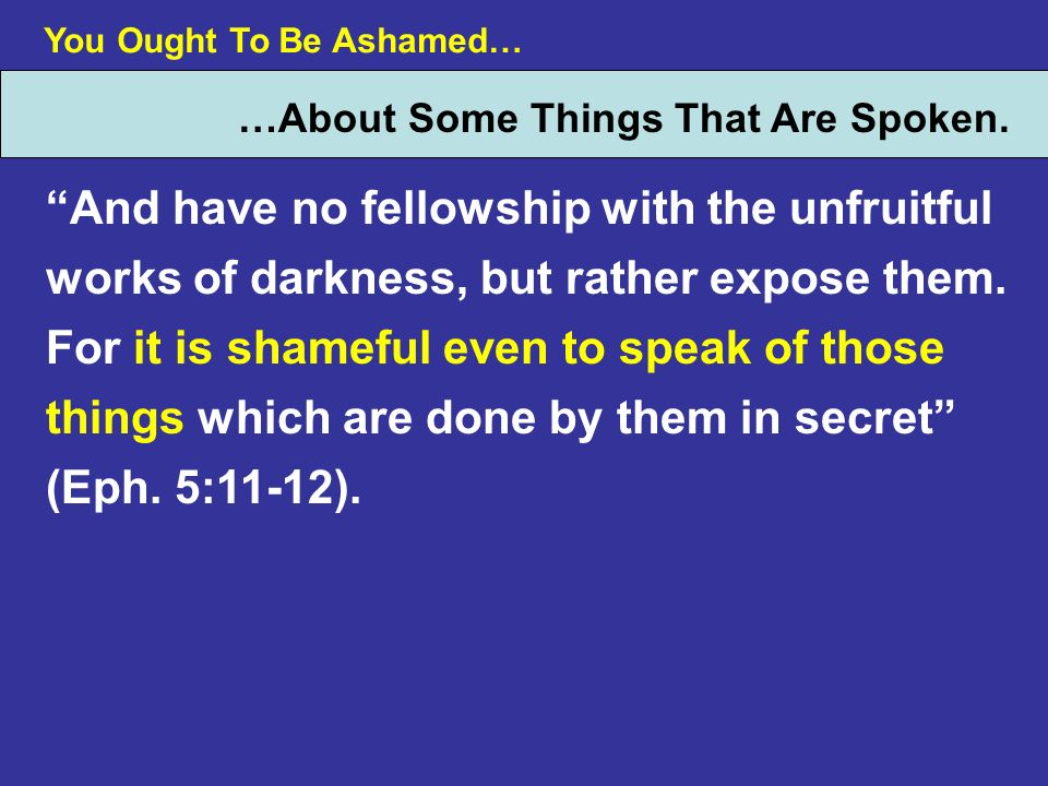 You Ought To Be Ashamed… …About Some Things That Are Spoken. And have no fellowship with the unfruitful works of darkness, but rather expose them. For