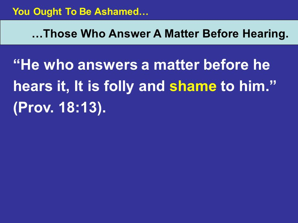 You Ought To Be Ashamed… …Those Who Answer A Matter Before Hearing. He who answers a matter before he hears it, It is folly and shame to him. (Prov. 1