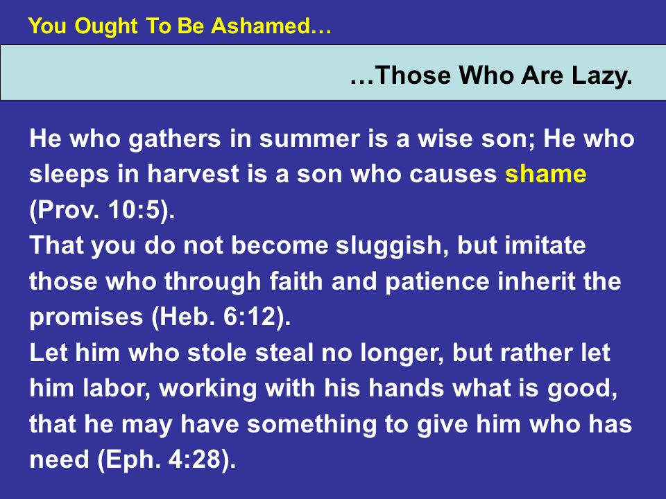 You Ought To Be Ashamed… …Those Who Are Lazy. He who gathers in summer is a wise son; He who sleeps in harvest is a son who causes shame (Prov. 10:5).