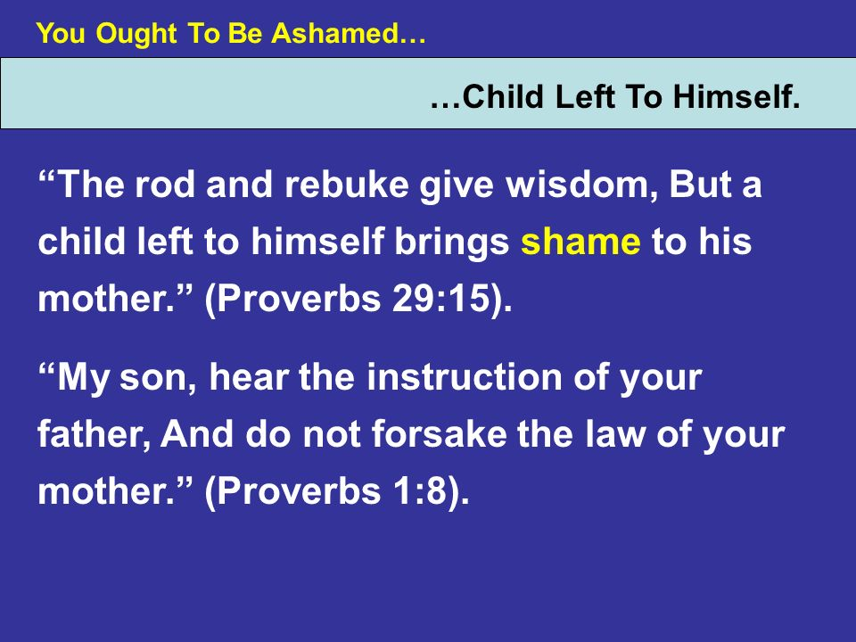 You Ought To Be Ashamed… …Child Left To Himself. The rod and rebuke give wisdom, But a child left to himself brings shame to his mother. (Proverbs 29: