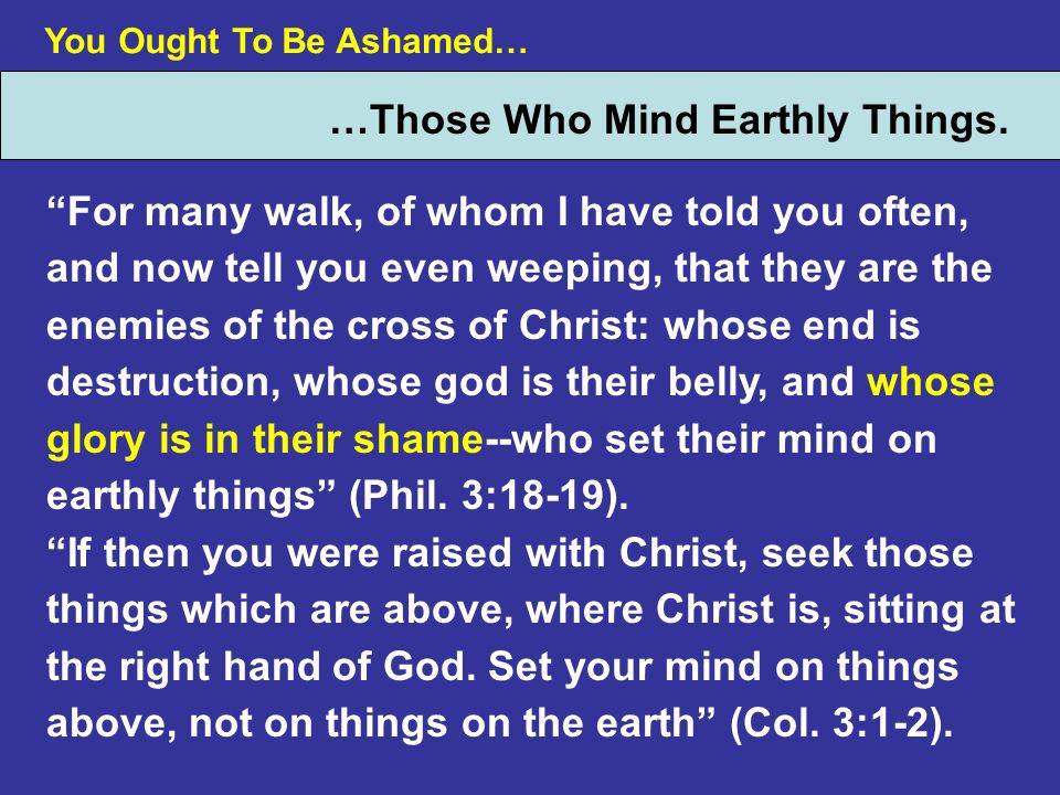 You Ought To Be Ashamed… …Those Who Mind Earthly Things. For many walk, of whom I have told you often, and now tell you even weeping, that they are th