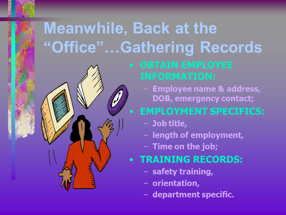 Meanwhile, Back at the Office…Gathering Records OBTAIN EMPLOYEE INFORMATION: –Employee name & address, DOB, emergency contact; EMPLOYMENT SPECIFICS: –Job title, –length of employment, –Time on the job; TRAINING RECORDS: –safety training, –orientation, –department specific.
