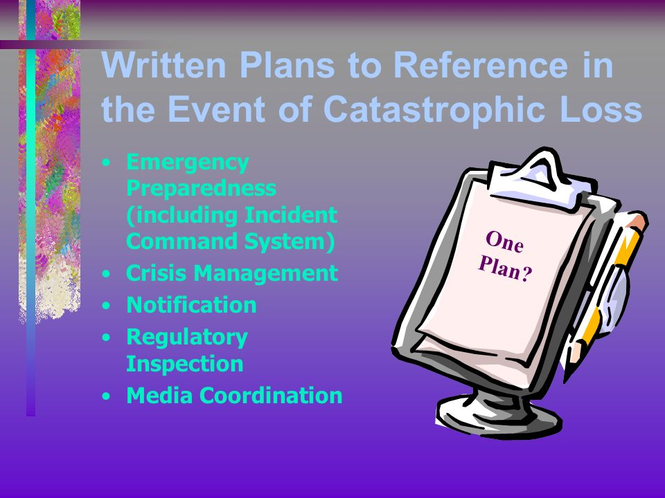 Written Plans to Reference in the Event of Catastrophic Loss Emergency Preparedness (including Incident Command System) Crisis Management Notification Regulatory Inspection Media Coordination One Plan?