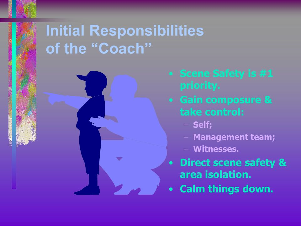 Initial Responsibilities of the Coach Scene Safety is #1 priority. Gain composure & take control: –Self; –Management team; –Witnesses. Direct scene sa