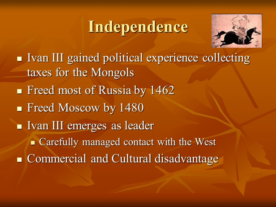 Independence Ivan III gained political experience collecting taxes for the Mongols Ivan III gained political experience collecting taxes for the Mongo