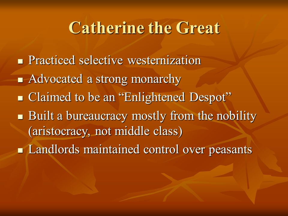 Catherine the Great Practiced selective westernization Practiced selective westernization Advocated a strong monarchy Advocated a strong monarchy Clai