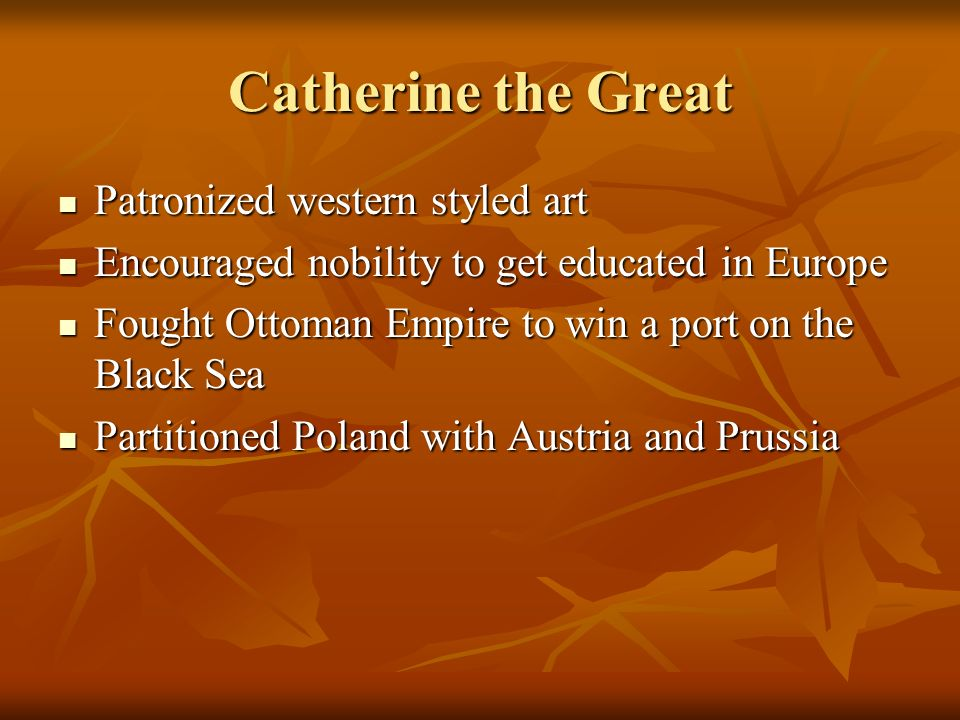 Catherine the Great Patronized western styled art Patronized western styled art Encouraged nobility to get educated in Europe Encouraged nobility to g