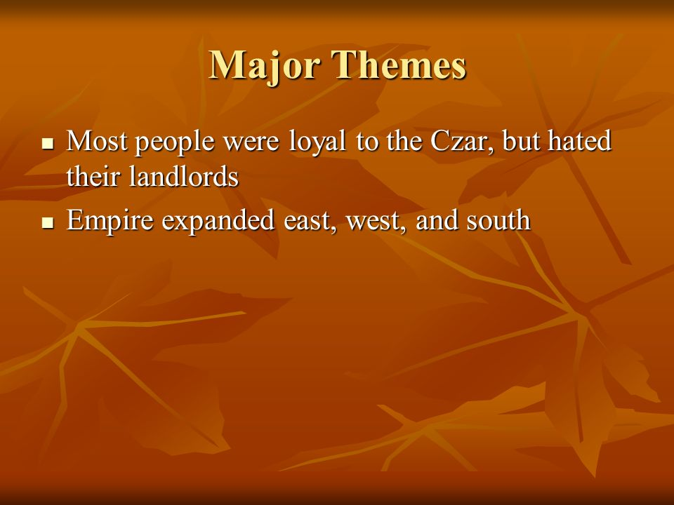 Major Themes Most people were loyal to the Czar, but hated their landlords Most people were loyal to the Czar, but hated their landlords Empire expand