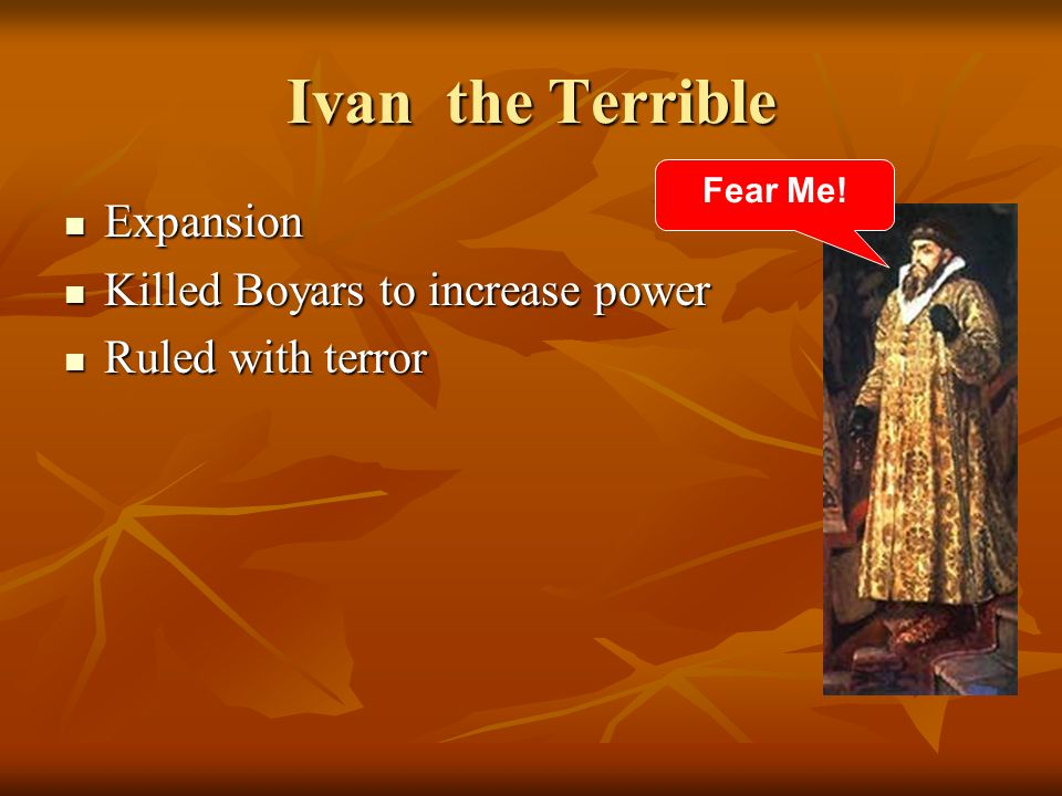 Ivan the Terrible Expansion Expansion Killed Boyars to increase power Killed Boyars to increase power Ruled with terror Ruled with terror Fear Me!