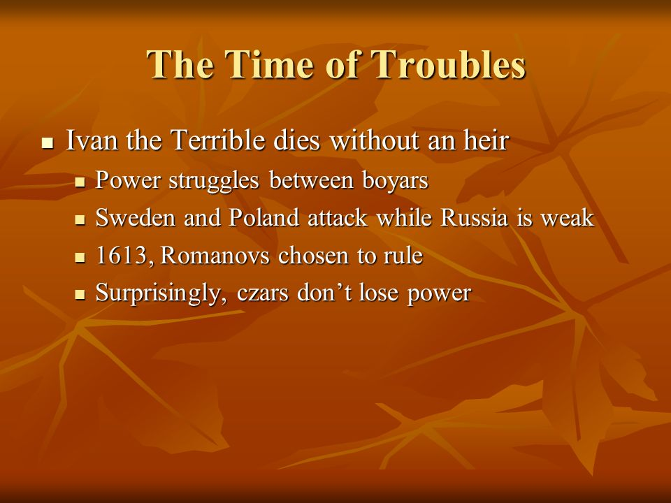 The Time of Troubles Ivan the Terrible dies without an heir Ivan the Terrible dies without an heir Power struggles between boyars Power struggles betw
