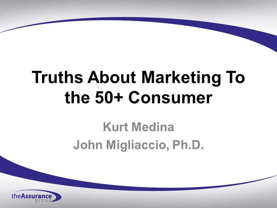 Truths About Marketing To the 50+ Consumer Kurt Medina John Migliaccio, Ph.D.
