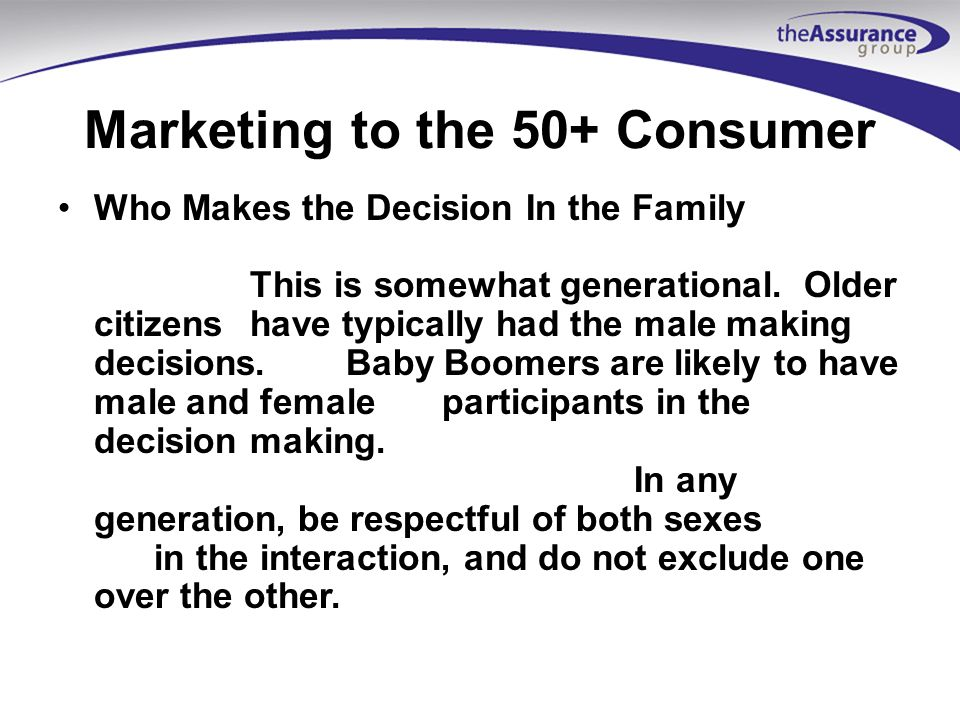 Marketing to the 50+ Consumer Who Makes the Decision In the Family This is somewhat generational.