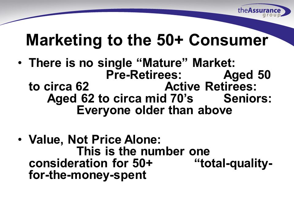 Marketing to the 50+ Consumer There is no single Mature Market: Pre-Retirees:Aged 50 to circa 62Active Retirees: Aged 62 to circa mid 70sSeniors: Everyone older than above Value, Not Price Alone: This is the number one consideration for 50+total-quality- for-the-money-spent