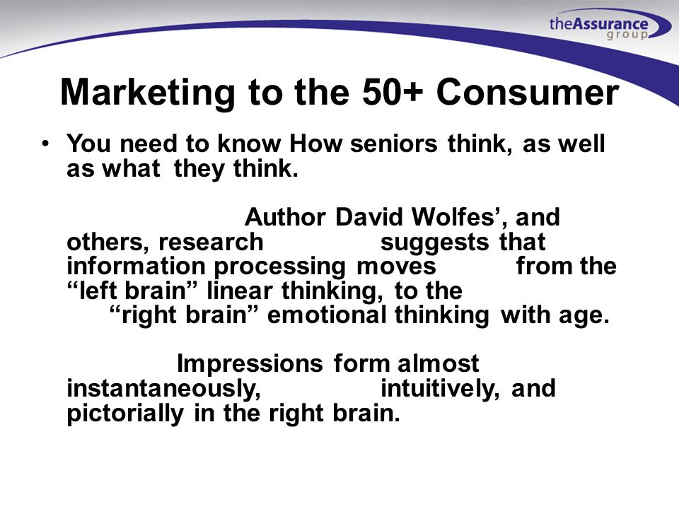 Marketing to the 50+ Consumer Know how they think If you do not connect in the right brain/emotionalthinking, no amount of facts will have any impactlater.