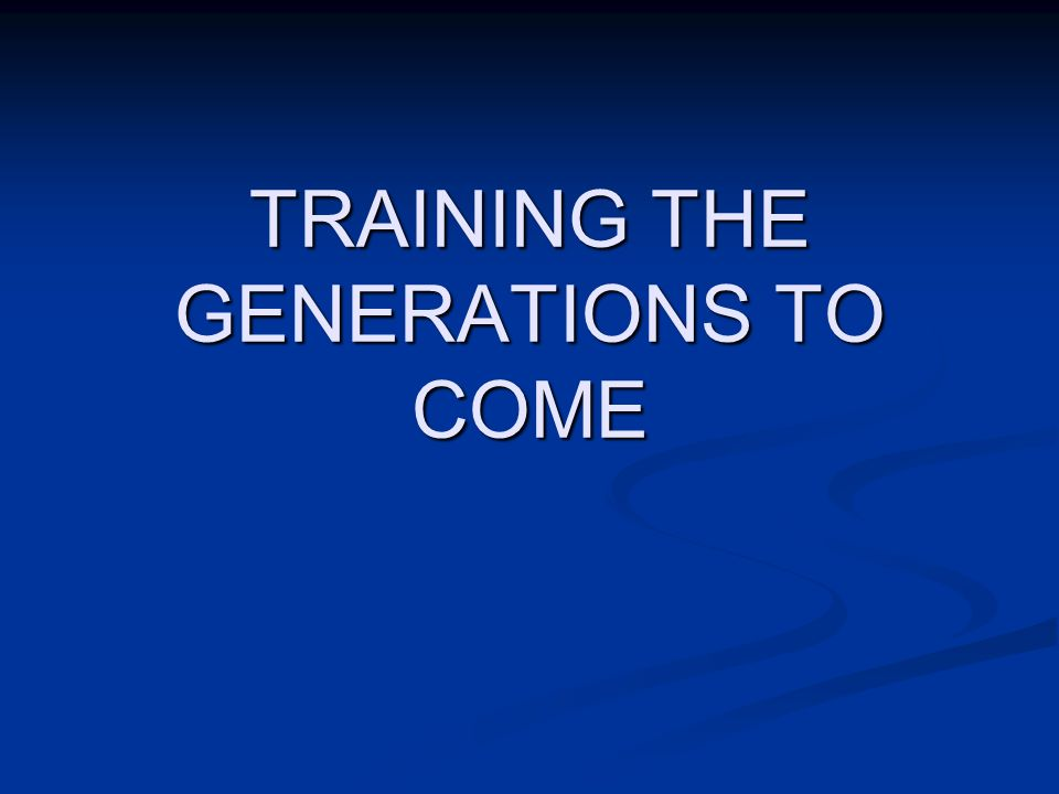 TRAINING THE GENERATIONS TO COME